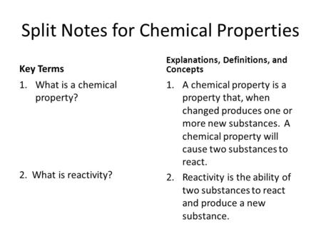 Split Notes for Chemical Properties Key Terms 1.What is a chemical property? 2. What is reactivity? Explanations, Definitions, and Concepts 1.A chemical.