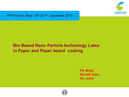 Bio Based Nano Particle technology Latex in Paper and Paper board coating IPPTA Work Shop- 10 th &11 th December 2015 PK Mittal Suresh babu HC Joshi.