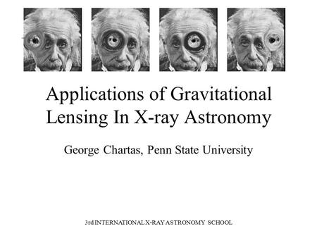 3rd INTERNATIONAL X-RAY ASTRONOMY SCHOOL Applications of Gravitational Lensing In X-ray Astronomy George Chartas, Penn State University.