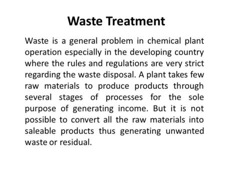 Waste Treatment Waste is a general problem in chemical plant operation especially in the developing country where the rules and regulations are very strict.
