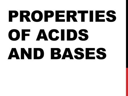 PROPERTIES OF ACIDS AND BASES. PROPERTIES OF ACIDS Sour Tasting Corrosive Oily Feeling Caustic-burns through things React with Metals.