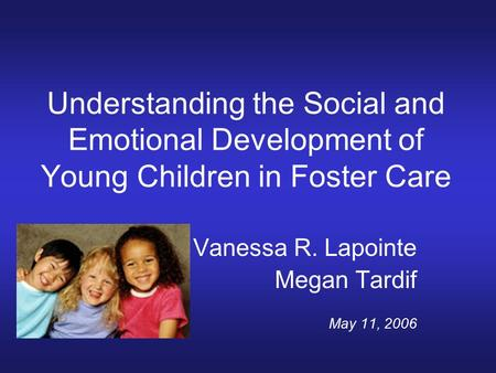 Understanding the Social and Emotional Development of Young Children in Foster Care Vanessa R. Lapointe Megan Tardif May 11, 2006.