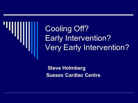 Cooling Off? Early Intervention? Very Early Intervention? Steve Holmberg Sussex Cardiac Centre.