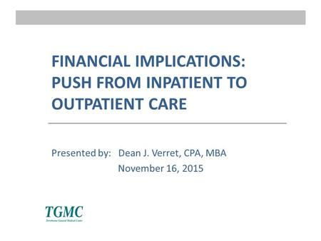 FINANCIAL IMPLICATIONS: PUSH FROM INPATIENT TO OUTPATIENT CARE Presented by: Dean J. Verret, CPA, MBA November 16, 2015.