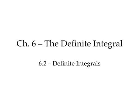 Ch. 6 – The Definite Integral 6.2 – Definite Integrals.
