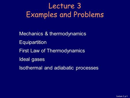 Lecture 3, p 1 Mechanics & thermodynamics Equipartition First Law of Thermodynamics Ideal gases Isothermal and adiabatic processes Lecture 3 Examples and.
