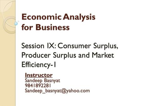 Economic Analysis for Business Session IX: Consumer Surplus, Producer Surplus and Market Efficiency-1 Instructor Sandeep Basnyat