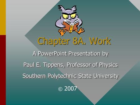 Chapter 8A. Work A PowerPoint Presentation by Paul E. Tippens, Professor of Physics Southern Polytechnic State University A PowerPoint Presentation by.