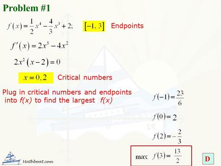 D Problem #1 Critical numbers Endpoints Plug in critical numbers and endpoints into f(x) to find the largest f(x) Mathboat.com.
