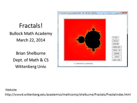 Fractals! Bullock Math Academy March 22, 2014 Brian Shelburne Dept. of Math & CS Wittenberg Univ.