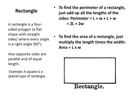 To find the perimeter of a rectangle, just add up all the lengths of the sides: Perimeter = L + w + L + w         = 2L + 2w To find the area of a rectangle,