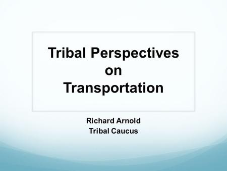 Tribal Perspectives on Transportation Richard Arnold Tribal Caucus.