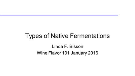 Types of Native Fermentations Linda F. Bisson Wine Flavor 101 January 2016.