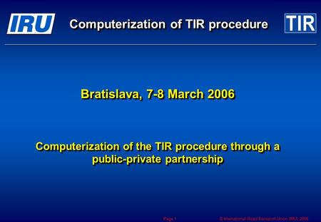 © International Road Transport Union (IRU) 2006 Page 1 Bratislava, 7-8 March 2006 Computerization of the TIR procedure through a public-private partnership.
