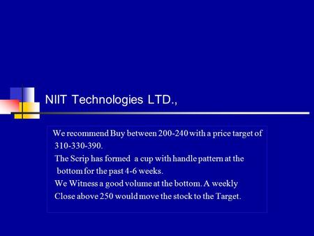 NIIT Technologies LTD., We recommend Buy between 200-240 with a price target of 310-330-390. The Scrip has formed a cup with handle pattern at the bottom.