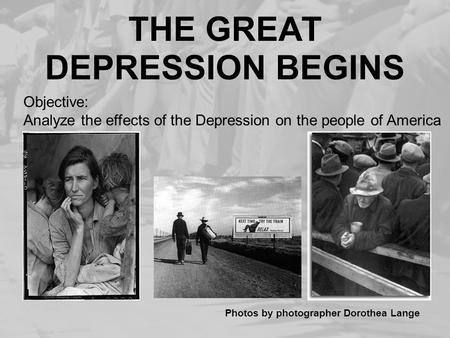 THE GREAT DEPRESSION BEGINS Photos by photographer Dorothea Lange Objective: Analyze the effects of the Depression on the people of America.