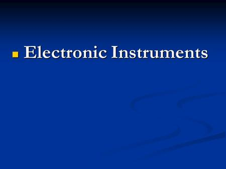 Electronic Instruments Electronic Instruments.  Those instruments which employ electronic device for measuring various Electrical quantities (eg. Volt,