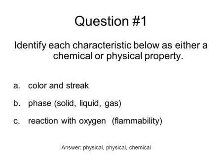 Question #1 Identify each characteristic below as either a chemical or physical property. a.color and streak b.phase (solid, liquid, gas) c.reaction with.
