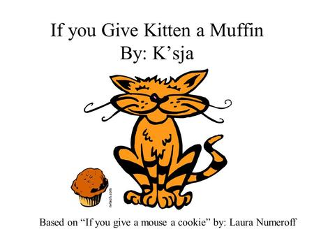 "If you Give Kitten a Muffin By: K'sja Based on ""If you give a mouse a cookie"" by: Laura Numeroff."