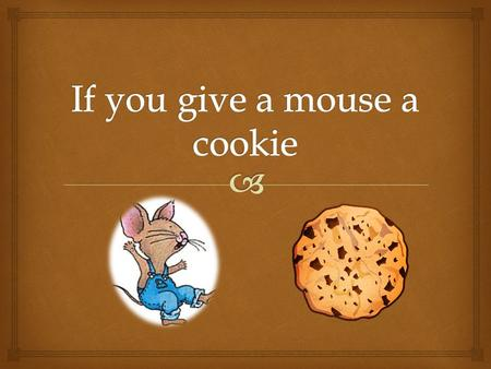  If you give a mouse a cookie..  …he will ask for a glass of milk. And when you give him this milk he will probably want a straw.