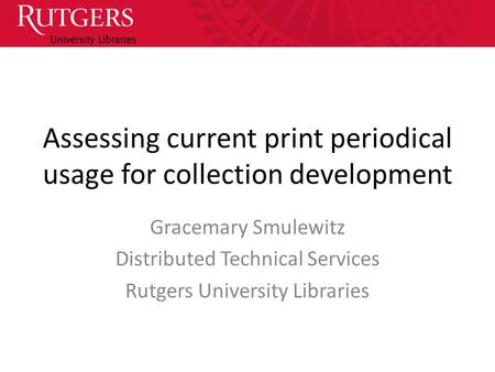 Assessing current print periodical usage for collection development Gracemary Smulewitz Distributed Technical Services Rutgers University Libraries.