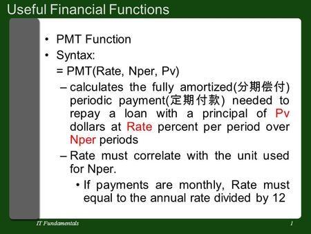 IT Fundamentals1 Useful Financial Functions PMT Function Syntax: = PMT(Rate, Nper, Pv) –calculates the fully amortized( 分期偿付 ) periodic payment( 定期付款 )