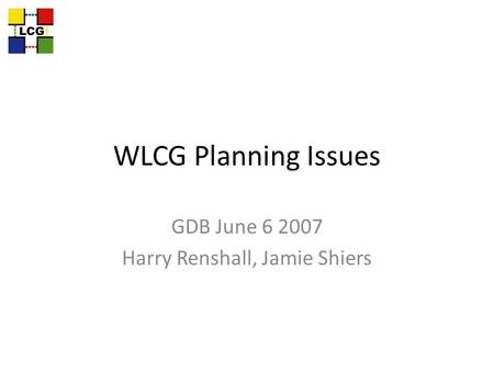 WLCG Planning Issues GDB June 6 2007 Harry Renshall, Jamie Shiers.