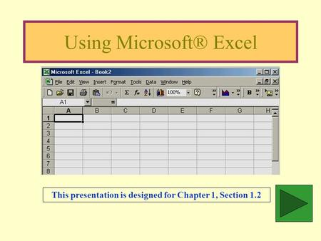 Using Microsoft® Excel This presentation is designed for Chapter 1, Section 1.2.