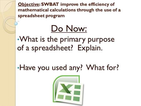 Objective: SWBAT improve the efficiency of mathematical calculations through the use of a spreadsheet program Do Now: What is the primary purpose of a.