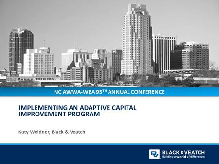 IMPLEMENTING AN ADAPTIVE CAPITAL IMPROVEMENT PROGRAM Katy Weidner, Black & Veatch NC AWWA-WEA 95 TH ANNUAL CONFERENCE.