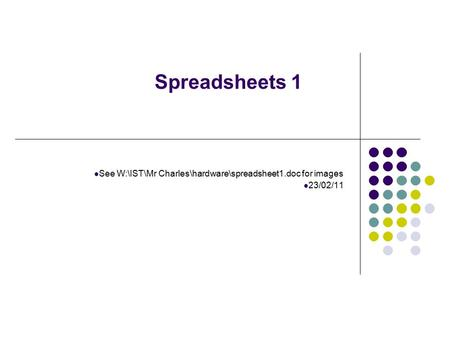 Spreadsheets 1 See W:\IST\Mr Charles\hardware\spreadsheet1.doc for images 23/02/11.