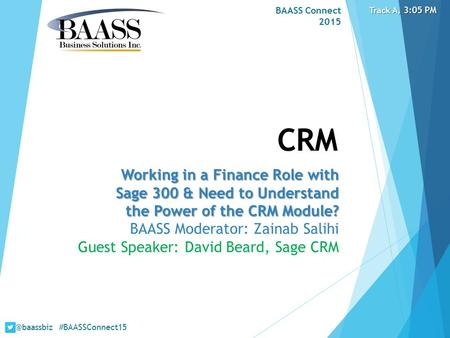 BAASS Connect 2015 CRM Working in a Finance Role with Sage 300 & Need to Understand the Power of the CRM Module? BAASS Moderator: Zainab Salihi Guest Speaker: