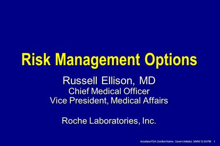 Accutane FDA (Section Name - Saver's Initials) 3/9/00 12:50 PM 1 Risk Management Options Russell Ellison, MD Chief Medical Officer Vice President, Medical.