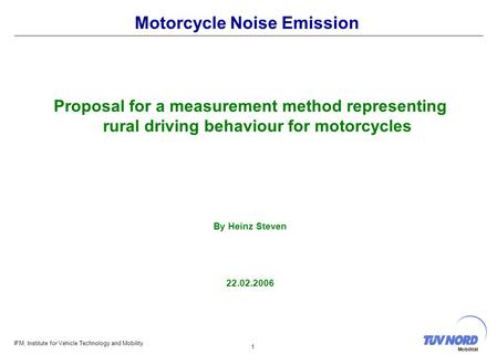 IFM, Institute for Vehicle Technology and Mobility 1 Mobilität Motorcycle Noise Emission Proposal for a measurement method representing rural driving behaviour.