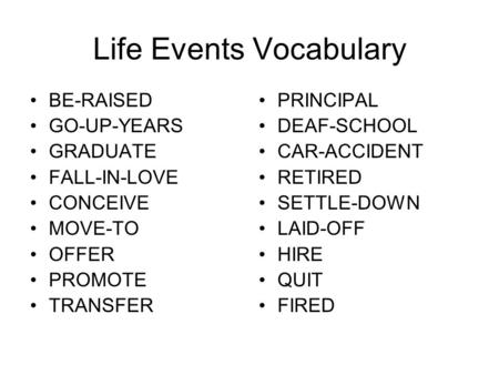 Life Events Vocabulary BE-RAISED GO-UP-YEARS GRADUATE FALL-IN-LOVE CONCEIVE MOVE-TO OFFER PROMOTE TRANSFER PRINCIPAL DEAF-SCHOOL CAR-ACCIDENT RETIRED SETTLE-DOWN.
