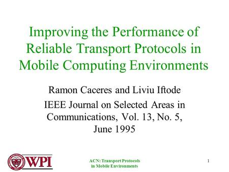 ACN: Transport Protocols in Mobile Environments 1 Improving the Performance of Reliable Transport Protocols in Mobile Computing Environments Ramon Caceres.