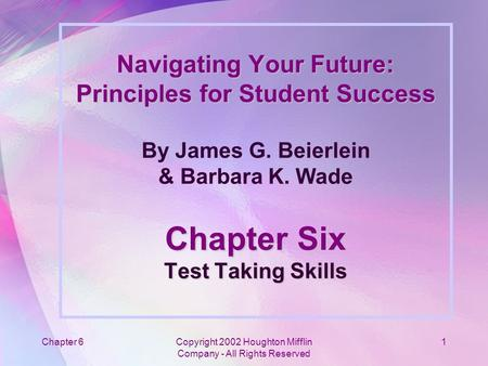 Chapter 6Copyright 2002 Houghton Mifflin Company - All Rights Reserved 1 Navigating Your Future: Principles for Student Success Chapter Six Test Taking.
