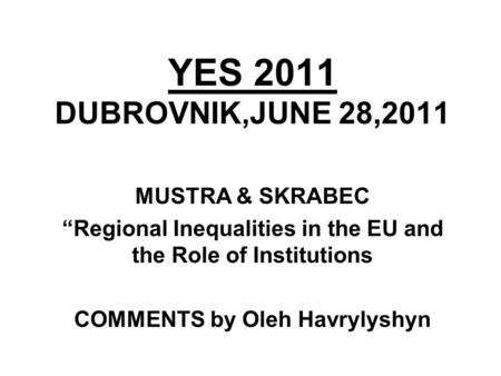 "YES 2011 DUBROVNIK,JUNE 28,2011 MUSTRA & SKRABEC ""Regional Inequalities in the EU and the Role of Institutions COMMENTS by Oleh Havrylyshyn."