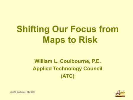 ASFPM Conference – May 2010 1 Shifting Our Focus from Maps to Risk William L. Coulbourne, P.E. Applied Technology Council (ATC)