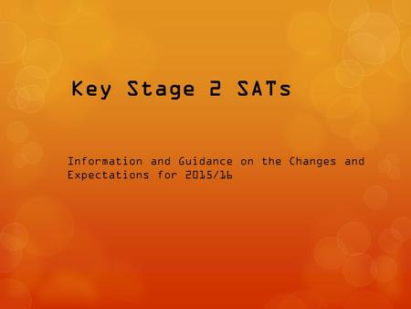 Key Stage 2 SATs Information and Guidance on the Changes and Expectations for 2015/16.