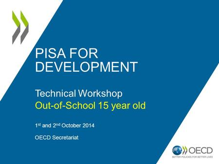 PISA FOR DEVELOPMENT Technical Workshop Out-of-School 15 year old 1 st and 2 nd October 2014 OECD Secretariat 1.