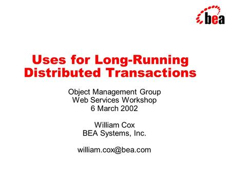 Uses for Long-Running Distributed Transactions Object Management Group Web Services Workshop 6 March 2002 William Cox BEA Systems, Inc.