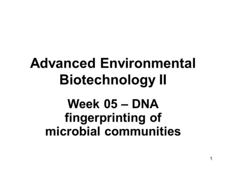 1 Advanced Environmental Biotechnology II Week 05 – DNA fingerprinting of microbial communities.