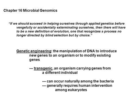 "Chapter 16 Microbial Genomics ""If we should succeed in helping ourselves through applied genetics before vengefully or accidentally exterminating ourselves,"