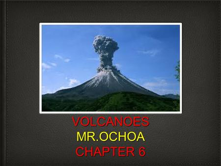 VOLCANOES MR.OCHOA CHAPTER 6. OBJECTIVE AND STARTER Objective: Today you will learn about volcanoes and why they form. Starter-What do earthquakes cause?