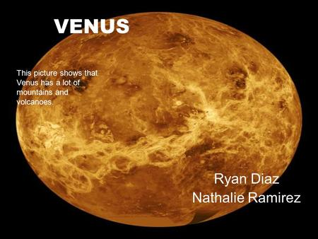 VENUS Ryan Diaz Nathalie Ramirez This picture shows that Venus has a lot of mountains and volcanoes.