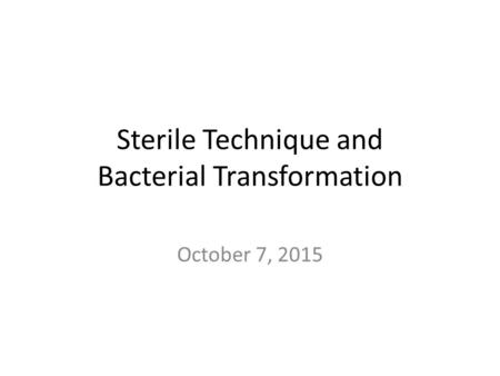 Sterile Technique and Bacterial Transformation October 7, 2015.
