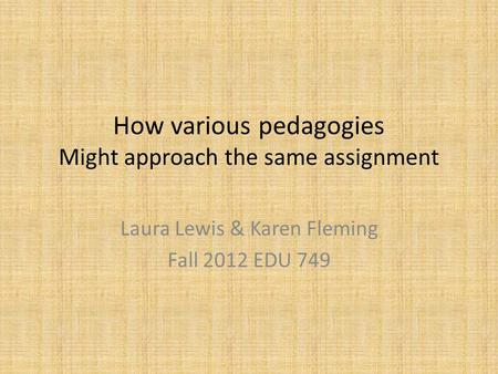 How various pedagogies Might approach the same assignment Laura Lewis & Karen Fleming Fall 2012 EDU 749.