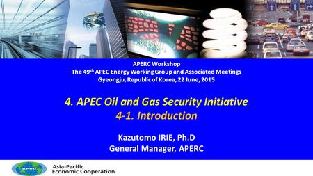 APERC Workshop The 49 th APEC Energy Working Group and Associated Meetings Gyeongju, Republic of Korea, 22 June, 2015 4. APEC Oil and Gas Security Initiative.