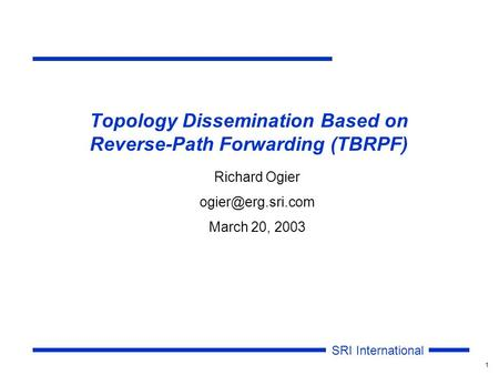 SRI International 1 Topology Dissemination Based on Reverse-Path Forwarding (TBRPF) Richard Ogier March 20, 2003.